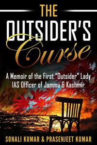 """The Outsider's Curse: A Memoir of the First """"Outsider"""" Lady IAS Officer of Jammu & Kashmir"""