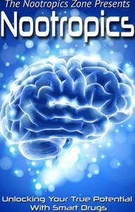 Nootropics: Unlocking Your True Potential With Smart Drugs