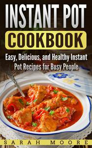 Instant Pot Cookbook: Easy, Delicious, and Healthy Instant Pot Recipes for Busy People