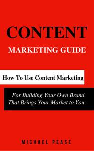 Content Marketing Guide: How to Use Content Marketing for Building Your Own Brand that Brings Your Market to You