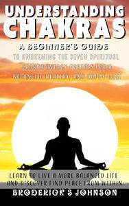 Understanding Chakras: A Beginner's Guide To Awakening The Seven Spiritual Chakra Energy Portals for a Balanced, Healthy, and Happy Life!