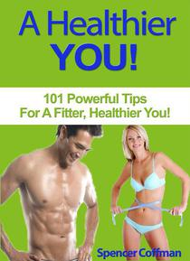 A Healthier You! 101 Powerful Tips For A Fitter, Healthier You