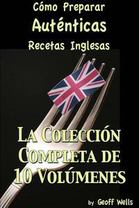 Cómo Preparar Auténticas Recetas Inglesas  La Colección Completa de 10 Volúmenes