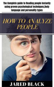 How to Analyse People : The Complete guide to Reading people instantly using proven psychological techniques, Body language and personality types