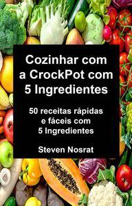Cozinhar com a CrockPot com 5 Ingredientes: 50 receitas rápidas e fáceis com 5 Ingredientes
