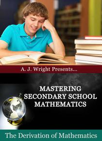 Mastering Secondary School Mathematics - The Derivation of Mathematics