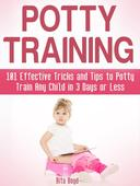 Potty Training: 101 Effective Tricks and Tips to Potty Train Any Child in 3 Days or Less