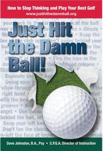 Just Hit The Damn Ball or How To Stop Thinking and Play Your Best Golf