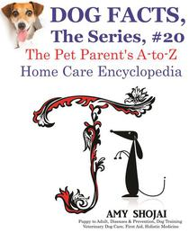 Dog Facts, The Series #20: The Pet Parent's A-to-Z Home Care Encyclopedia