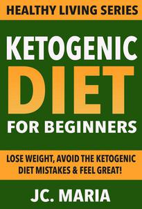Ketogenic Diet for Beginners: Lose Weight, Avoid the Ketogenic Diet Mistakes & Feel Great!