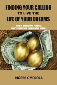 Finding Your Calling to Live The Life of Your Dreams: How to Understand Purpose, Find your Passion and Live your Dreams