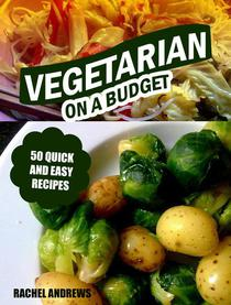 Vegetarian On a Budget: 50 Quick and Easy Recipes