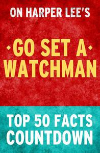 Go Set a Watchman - Top 50 Facts Countdown