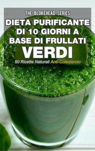 Dieta purificante di 10 giorni a base di frullati verdi: 50 ricette naturali anti-colesterolo.