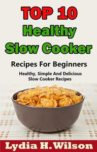 Top 10 Healthy Slow Cooker Recipes For Beginners: Healthy, Simple And Delicious, Slow Cooker Recipes