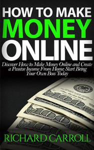 How To Make Money Online: Discover How to Make Money Online & Create a Passive Income from Home: Start Being Your Own Boss Today