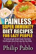 Painless Super Immunity Diet Recipes For Lazy People: 50 Simple Super Immunity Diet Recipes Even Your Lazy Ass Can Make
