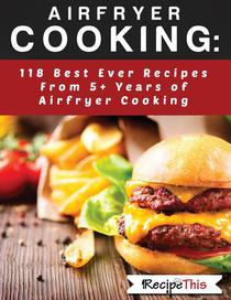 Airfryer Cooking: 118 Best Ever Recipes From 5+ Years Of Philips Airfryer Cooking