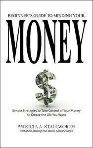 Beginners Guide to Minding Your Money: Simple Strategies to Take Control of Your Money to Create the Life You Want