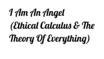 I Am An Angel (Ethical Calculus & The Theory of Everything)