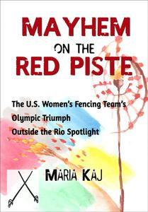 Mayhem on the Red Piste: The U.S. Women's Fencing Team's Olympic Triumph Outside the Rio Spotlight