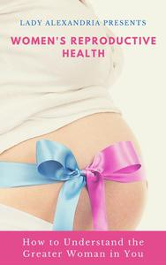 Women's Reproductive Health; How to Understand the Greater Woman in You