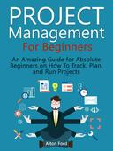 Project Management For Beginners: An Amazing Guide for Absolute Beginners on How To Track, Plan, and Run Projects