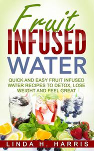 Fruit Infused Water: Quick and Easy Fruit Infused Water Recipes to Detox, Lose Weight and Feel Great