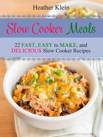 Slow Cooker Meals: 22 Fast, Easy to Make, and Delicious Slow Cooker Recipes
