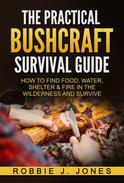 The Practical Bushcraft Survival Guide - How to Find Food, Water, Shelter & Fire In The Wilderness and Survive