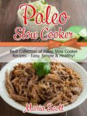 Paleo Slow Cooker: Best Collection of Paleo Slow Cooker Recipes - Easy, Simple & Healthy!