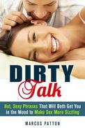 Dirty Talk: Hot, Sexy Phrases That Will Both Get You in the Mood to Make Sex More Sizzling