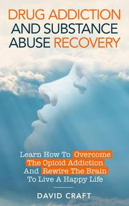 Drug Addiction and Substance Abuse Recovery: Learn How to Overcome the Opioid Addiction and Rewire the Brain to Live a Happy Life