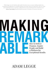 Making Remarkable: How to Deliver Purpose, Inspire People and Build a Platform for Exceptional Results