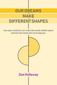 Our Dreams Make Different Shapes: How Your Creativity can Make the World a Better Place and why the World Will Try to Stop you