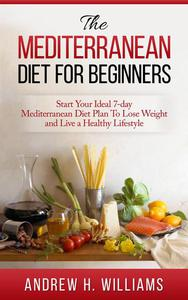 The Mediterranean Diet For Beginners: Start Your Ideal 7-Day Mediterranean Diet Plan To Lose Weight and Live An Healthy Lifestyle