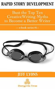 Rapid Story Development #2: Bust the Top Ten Creative Writing Myths to Become a Better Writer