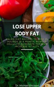 Lose Upper Body Fat: Paleo Diet Recipes to Lose 25 Pounds In a Month, Remove Cellulite, Eliminate Toxins & Increase Vitality
