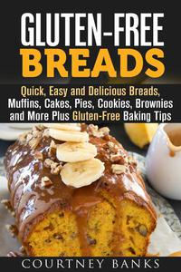 Gluten-Free Breads: Quick, Easy and Delicious Breads, Muffins, Cakes, Pies, Cookies, Brownies and More Plus Gluten-Free Baking Tips
