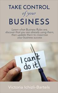 Take Control of Your Business: Learn What Business Rules Are, Find Out That You Already Know and Use Them, Then Update Them Regularly to Maximize Your Business Success