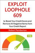 Exploit Loophole 609 to Boost Your Credit Score and Remove All Negative Items from Your Credit Report