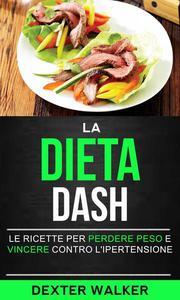 La Dieta Dash: Le Ricette per Perdere Peso e Vincere contro l'Ipertensione