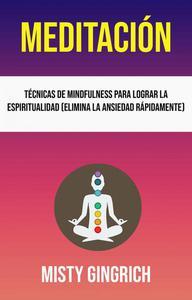 Meditación: Técnicas De Mindfulness Para Lograr La Espiritualidad (Elimina La Ansiedad Rápidamente)