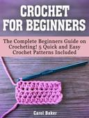 Crochet For Beginners: The Complete Beginners Guide on Crocheting! 5 Quick and Easy Crochet Patterns Included