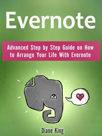 Evernote: Advanced Step by Step Guide on How to Arrange Your Life With Evernote