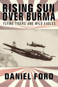 Rising Sun Over Burma: Flying Tigers and Wild Eagles, 1941-1942 - How Japan Remembers the Battle