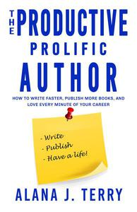 The Productive, Prolific Author: How to Write Faster, Publish More Books, and Love Every Minute of Your Career