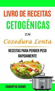 Livro de Receitas Cetogénicas Em Cozedura Lenta: Receitas Para Perder Peso Rapidamente