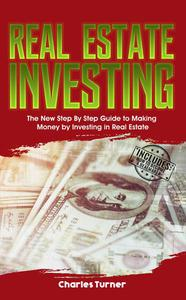 Real Estate Investing: The New Step by Step Guide to Making Money by Investing in Real Estate