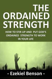 The Ordained Strength: How to Stir up and put God's Ordained Strength to Work in your Life